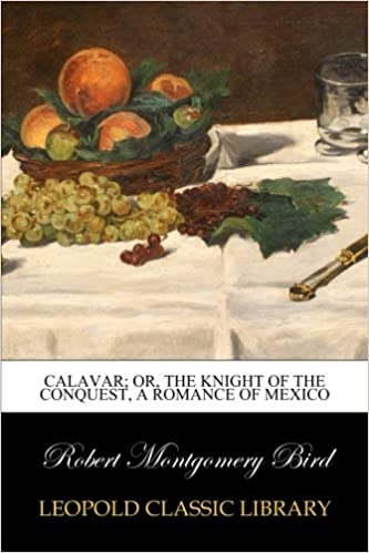 Calavar: or, The Knight of The Conquest, A Romance of Mexico