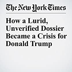 How a Lurid, Unverified Dossier Became a Crisis for Donald Trump