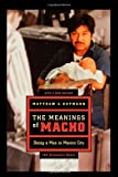 img - for The Meanings of Macho: Being a Man in Mexico City (Men & Masculinity) by Matthew C Gutmann (6-Oct-2006) Paperback book / textbook / text book