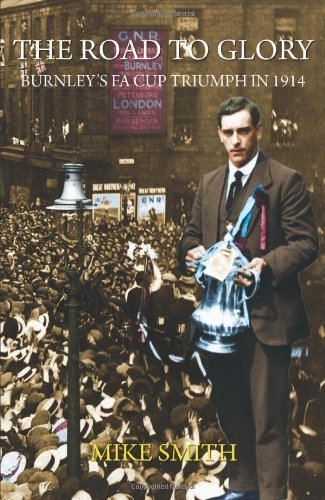 The Road to Glory - Burnley's Fa Cup Triumph in 1914 by Smith, Mike (2014) Paperback