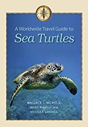 A Worldwide Travel Guide to Sea Turtles (Marine, Maritime, and Coastal Books, sponsored by Texas A&M University at Galves)