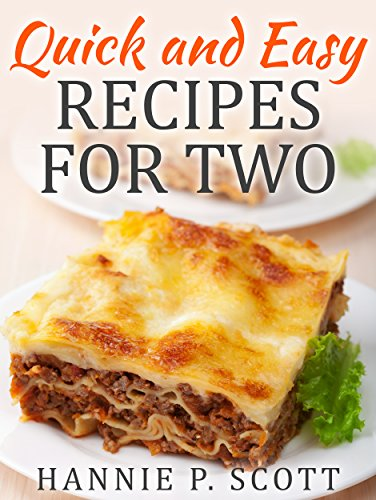 Quick and Easy Recipes for Two: Delicious Recipes for Two: Dinner, Entrees, Appetizers, Breakfast, and Desserts! (Quick and Easy Cooking Series) by Hannie P. Scott