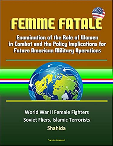 Femme Fatale: Examination of the Role of Women in Combat and the Policy Implications for Future American Military Operations - World War II Female Fighters, Soviet Fliers, Islamic Terrorists, - Soviet Air Force Fighter