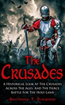 THE CRUSADES: A HISTORICAL LOOK AT THE CRUSADES ACROSS THE AGES AND THE FIERCE BATTLE FOR THE HOLY LAND