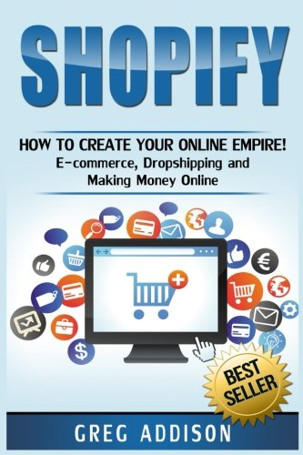 Shopify: How To Create Your Online Empire!- E-commerce, Dropshipping and Making Money Online