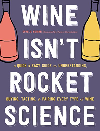 Wine Isn't Rocket Science: A Quick and Easy Guide to Understanding, Buying, Tasting, and Pairing Every Type of Wine by Ophelie Neiman