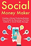 Social Money Maker: Creating a Money Producing Business from Scratch by Becoming a YouTube Celebrity or Social Media Manager