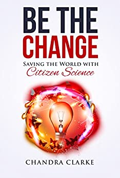 Be the Change: Saving the World with Citizen Science by [Clarke, Chandra]