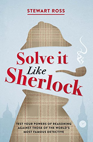 Solve it Like Sherlock: Test Your Powers of Reasoning Against Those of the World's Most Famous Detective by [Ross, Stewart]