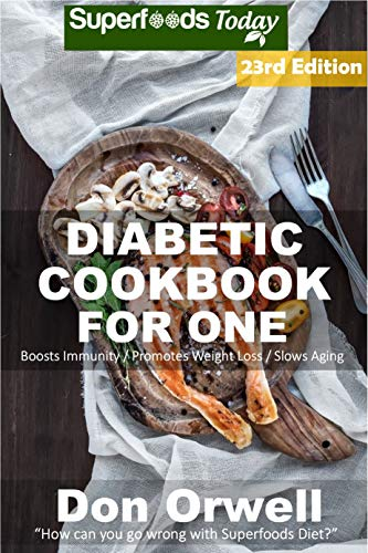 Diabetic Cookbook For One: Over 325 Diabetes Type-2 Quick & Easy Gluten Free Low Cholesterol Whole Foods Recipes full of Antioxidants & Phytochemicals (Diabetic Natural Weight Loss Transformation 16) by Don Orwell