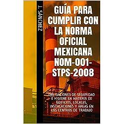 GUÍA PARA CUMPLIR CON LA NORMA OFICIAL MEXICANA NOM-001-STPS-2008: OBLIGACIONES DE SEGURIDAD E HIGIENE EN MATERIA DE EDIFICIOS, LOCALES, INSTALACIONES Y ÁREAS EN LOS CENTROS DE TRABAJO