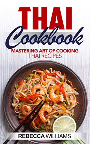 Thai Cookbook: Mastering Art of Cooking Thai Recipes