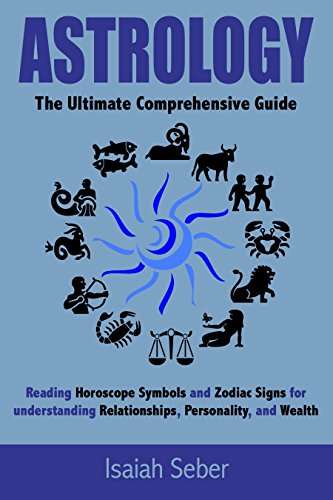 Astrology: The Ultimate Comprehensive Guide on Reading Horoscope Symbols  and Zodiac Signs for Understanding Relationships, Personality, and Wealth