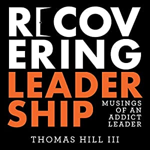 Recovering Leadership: Musings of an Addict Leader Hörbuch von Thomas Hill III Gesprochen von: Thomas Hill III