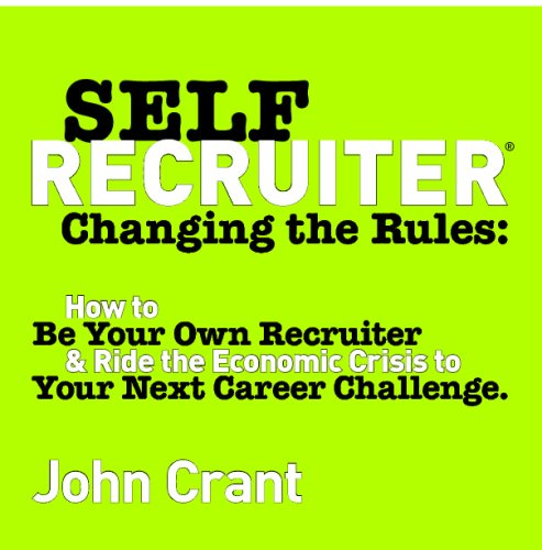 Self-Recruiter: Changing The Rules: How To Be Your Own Recruiter & Ride The Economic Crisis To Your Next Career Challenge. PDF