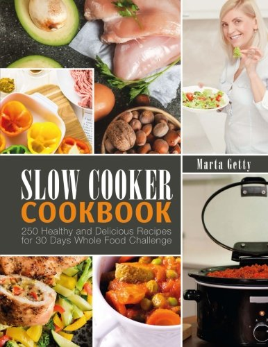 Slow Cooker Cookbook: 250 Healthy and Delicious Recipes for 30 Days Whole Food Challenge by Marta Getty