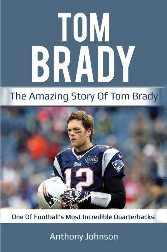 Tom Brady: The amazing story of Tom Brady – one of football's most incredible quarterbacks!