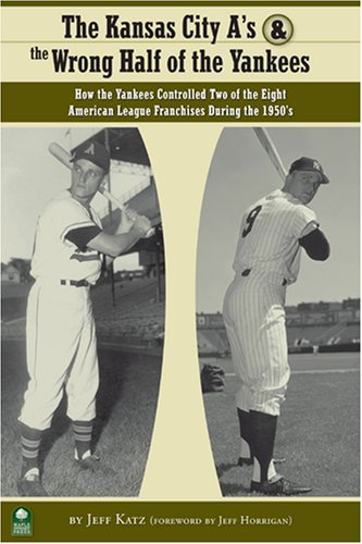 The Kansas City A's and the Wrong Half of the Yankees: How the Yankees Controlled Two of the Eight American League Franchises During the 1950s