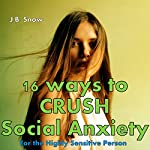 16 Ways to Crush Social Anxiety: For the Highly Sensitive Person: Transcend Mediocrity Book 51   J.B. Snow