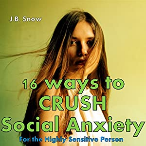 16 Ways to Crush Social Anxiety: For the Highly Sensitive Person Audiobook