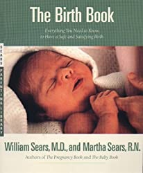 The Birth Book: Everything You Need to Know to Have a Safe and Satisfying Birth (Sears Parenting Library)