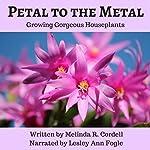 Petal to the Metal: Growing Gorgeous Houseplants: Easy-Growing Gardening Series, Book 5 | Melinda R. Cordell