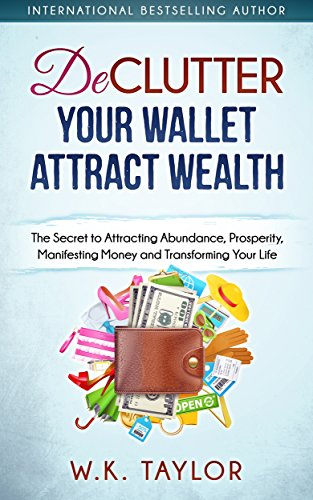 Declutter Your Wallet Attract Wealth: The Secret to Attracting Abundance, Prosperity, Manifesting Money and Transforming Your Life (Manifesting Abundance Book 1)