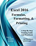 Excel 2016 Formulas, Formatting, And Printing: Supports Excel 2010, 2013, And 2016 (Excel 2016 Level 1) (Volume 1)