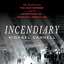 INCENDIARY: THE PSYCHIATRIST, THE MAD BOMBER, AND THE INVENTION OF CRIMINAL PROFILING