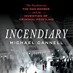 Incendiary: The Psychiatrist, the Mad Bomber, and the Invention of Criminal Profiling | Michael Cannell