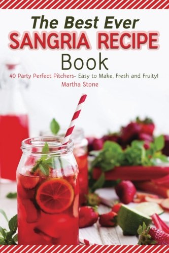 The Best Ever Sangria Recipe Book: 40 Party Perfect Pitchers- Easy to Make, Fresh and Fruity! -