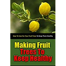 Making Fruit Trees to Keep Healthy: How to Care for Your Fruit Trees to Keep Them Healthy