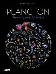 Plancton : Aux origines du vivant par Christian Sardet