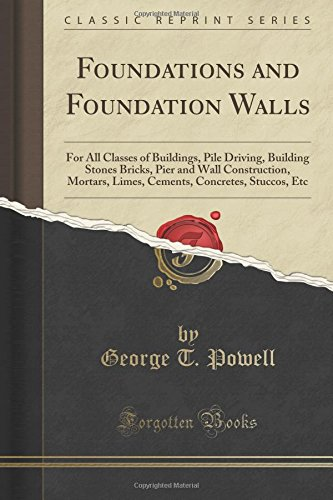 Foundations and Foundation Walls: For All Classes of Buildings, Pile Driving, Building Stones Bricks, Pier and Wall Construction, Mortars, Limes, Cements, Concretes, Stuccos, Etc (Classic Reprint) ebook