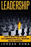 LEADERSHIP:  Learn to Unlock your Potential  with Communication Skills: Learn to Unlock your Potential  with Communication Skills, Motivation and Self Confidence (Jordan Koma's ebooks)