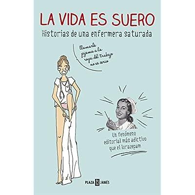 La vida es suero / Life is serum: Historia de una enfermera saturada / History of Saturated Nurse (Spanish Edition)