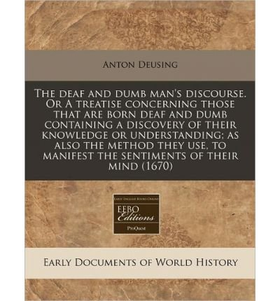 Read Online The Deaf and Dumb Man's Discourse. or a Treatise Concerning Those That Are Born Deaf and Dumb Containing a Discovery of Their Knowledge or Understanding; As Also the Method They Use, to Manifest the Sentiments of Their Mind (1670) (Paperback) - Common PDF