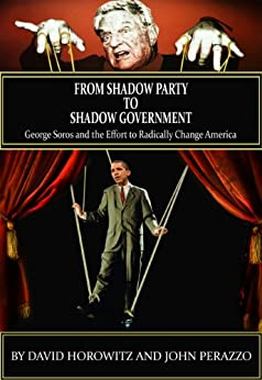 From Shadow Party to Shadow Government: George Soros and the Effort to Radically Change America by [Perazzo, John, Horowitz, David ]