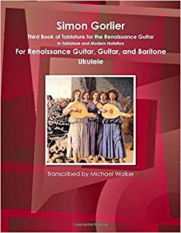 Simon Gorlier Third Book of Tablature for the Renaissance Guitar In Tablature and Modern Notation For Renaissance Guitar, Guitar, and Baritone Ukulele