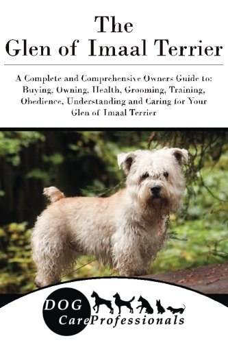 The Glen of Imaal Terrier: A Complete and Comprehensive Owners Guide to: Buying, Owning, Health, Grooming, Training, Obedience, Understanding and ... to Caring for a Dog from a Puppy to Old Age)