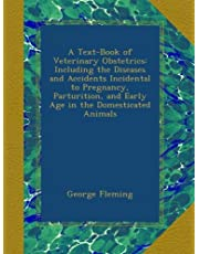 A Text-Book of Veterinary Obstetrics: Including the Diseases and Accidents Incidental to Pregnancy, Parturition, and Early Age in the Domesticated Animals