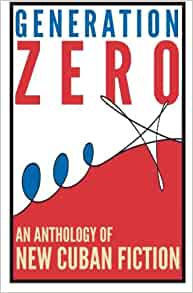 Generation Zero: An Anthology Of New Cuban Fiction ...