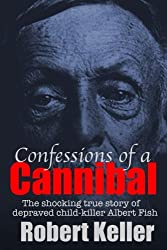 Confessions Of A Cannibal: The Shocking True Story Of Depraved Child Killer Albert Fish