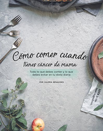 ¿Cómo comer cuando tienes cáncer de mama?: Todo lo que debes comer y lo que debes evitar en tu dieta diaria (Spanish Edition) by Valeria Benavides