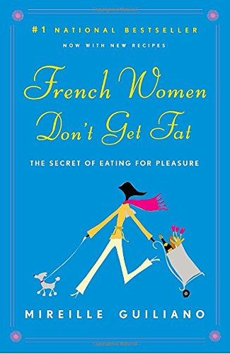 French Women Don't Get Fat: The Secret of Eating for Pleasure by Mireille Guiliano
