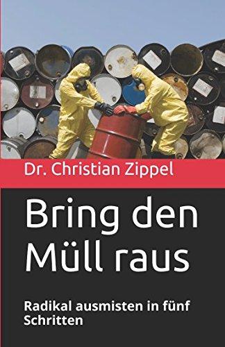 Bring den Müll raus: Radikal ausmisten in fünf Schritten Taschenbuch – 2. Februar 2017 Dr. Christian Zippel Independently published 1520521960 Body