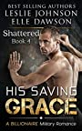 His Saving Grace - Shattered: A Billionaire Military Romance