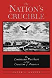 The Nation's Crucible : The Louisiana Purchase and the Creation of America, Kastor, Peter J., 0300194617