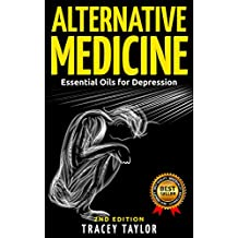 ALTERNATIVE MEDICINE: Essential Oils for Depression: 2ND EDITION (Essential Oils, Depression Cure, Natural Remedies, Stress Free, Anxiety Disorder, Aromatherapy, Depression and Anxiety,)
