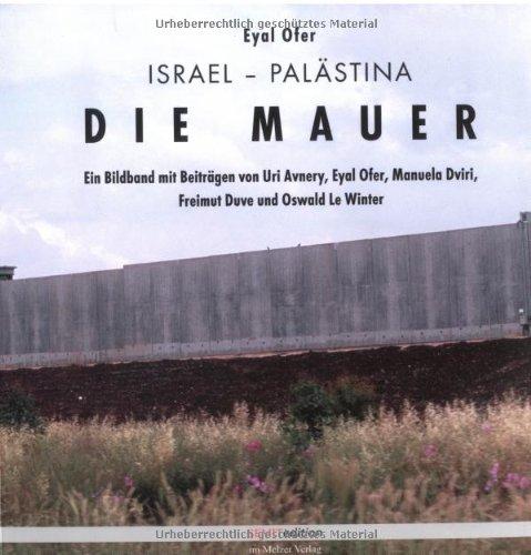 Die Mauer: Israel/Palästina. Ein Bildband mit Beiträgen